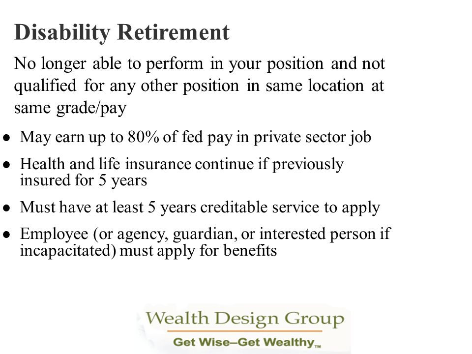 May earn up to 80% of fed pay in private sector job Health and life insurance continue if previously insured for 5 years Must have at least 5 years cr