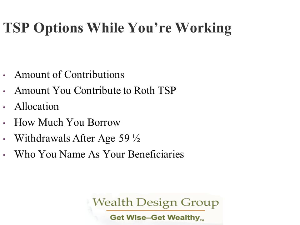 Amount of Contributions Amount You Contribute to Roth TSP Allocation How Much You Borrow Withdrawals After Age 59 ½ Who You Name As Your Beneficiaries