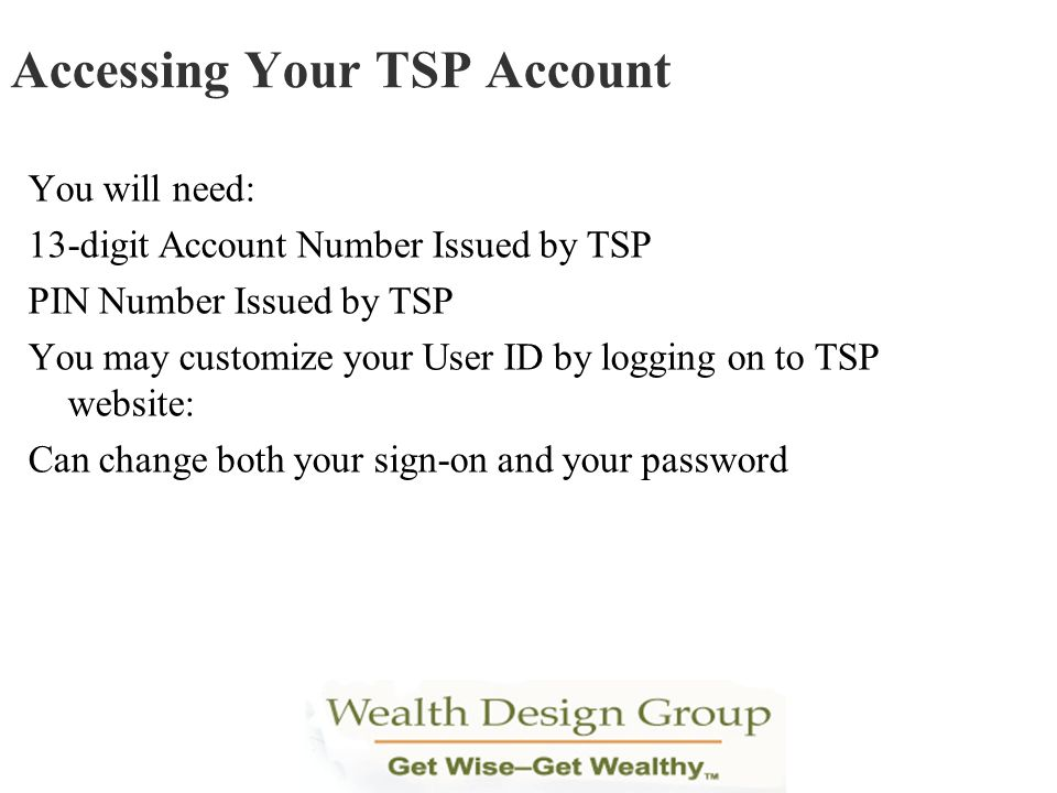 You will need: 13-digit Account Number Issued by TSP PIN Number Issued by TSP You may customize your User ID by logging on to TSP website: Can change