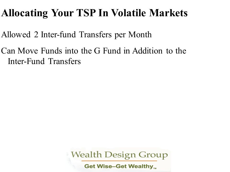 Allocating Your TSP In Volatile Markets Allowed 2 Inter-fund Transfers per Month Can Move Funds into the G Fund in Addition to the Inter-Fund Transfer