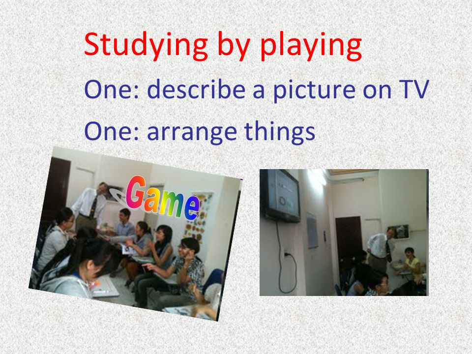 Studying by playing One: describe a picture on TV One: arrange things