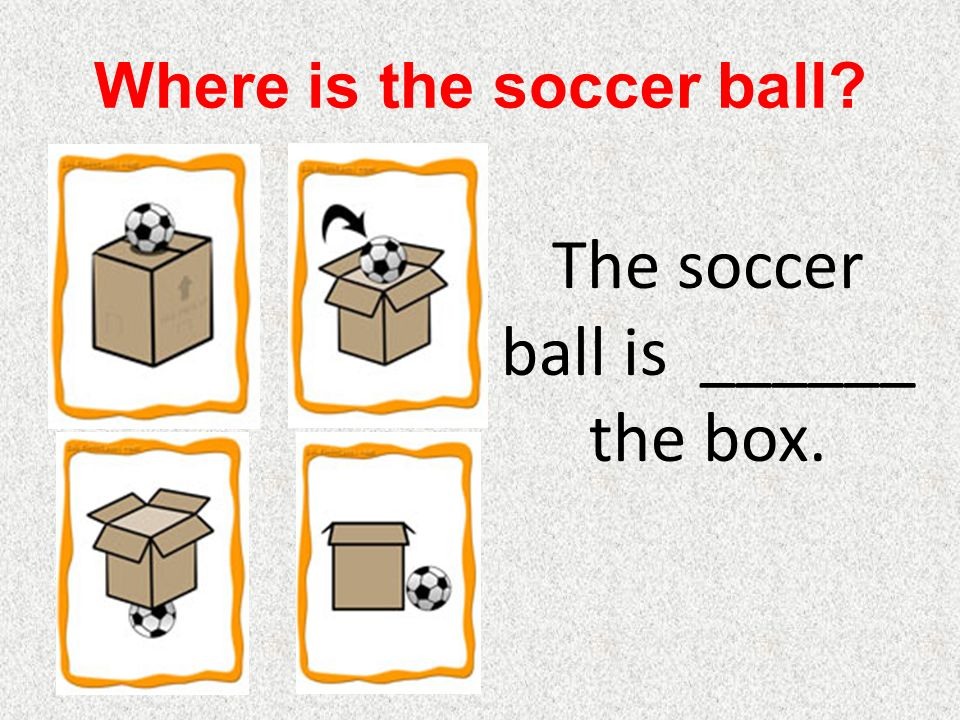 Where is the soccer ball The soccer ball is ______ the box.