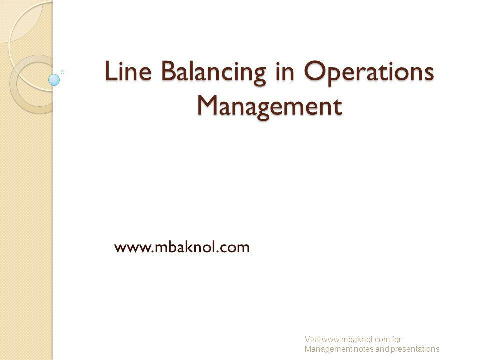 Line Balancing in Operations Management www.mbaknol.com Visit www.mbaknol.com for Management notes and presentations