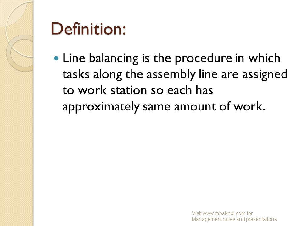 Definition: Line balancing is the procedure in which tasks along the assembly line are assigned to work station so each has approximately same amount