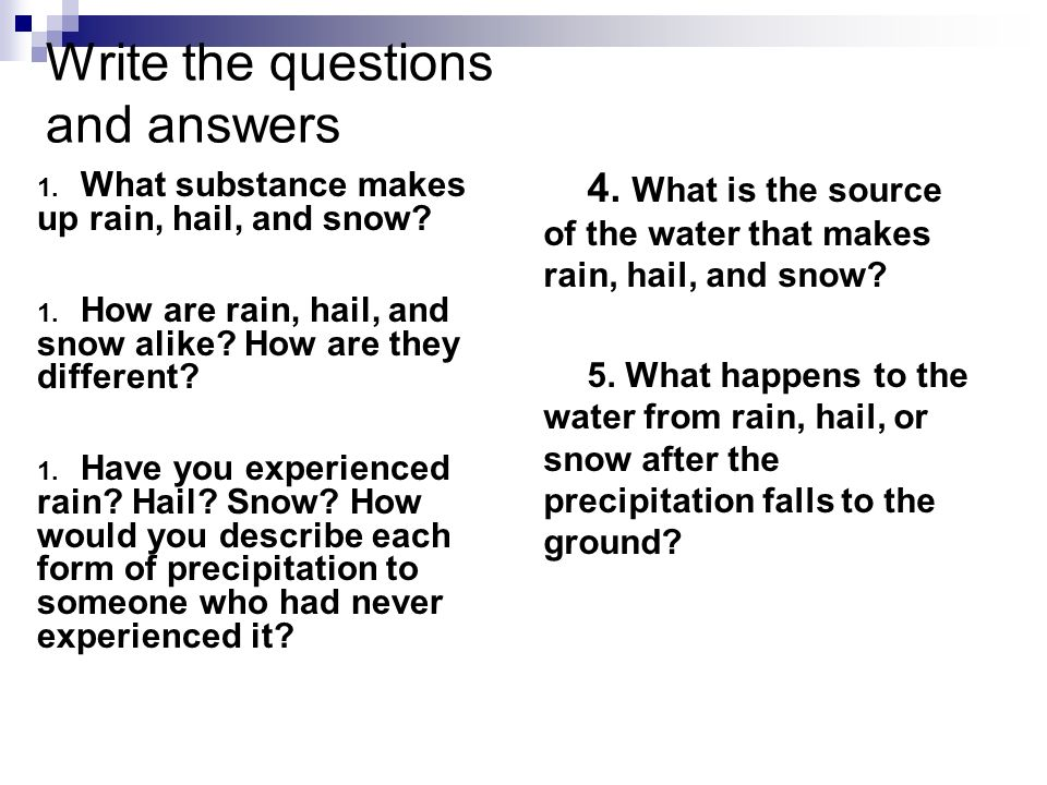 Write the questions and answers 1. What substance makes up rain, hail, and snow? 1. How are rain, hail, and snow alike? How are they different? 1. Hav
