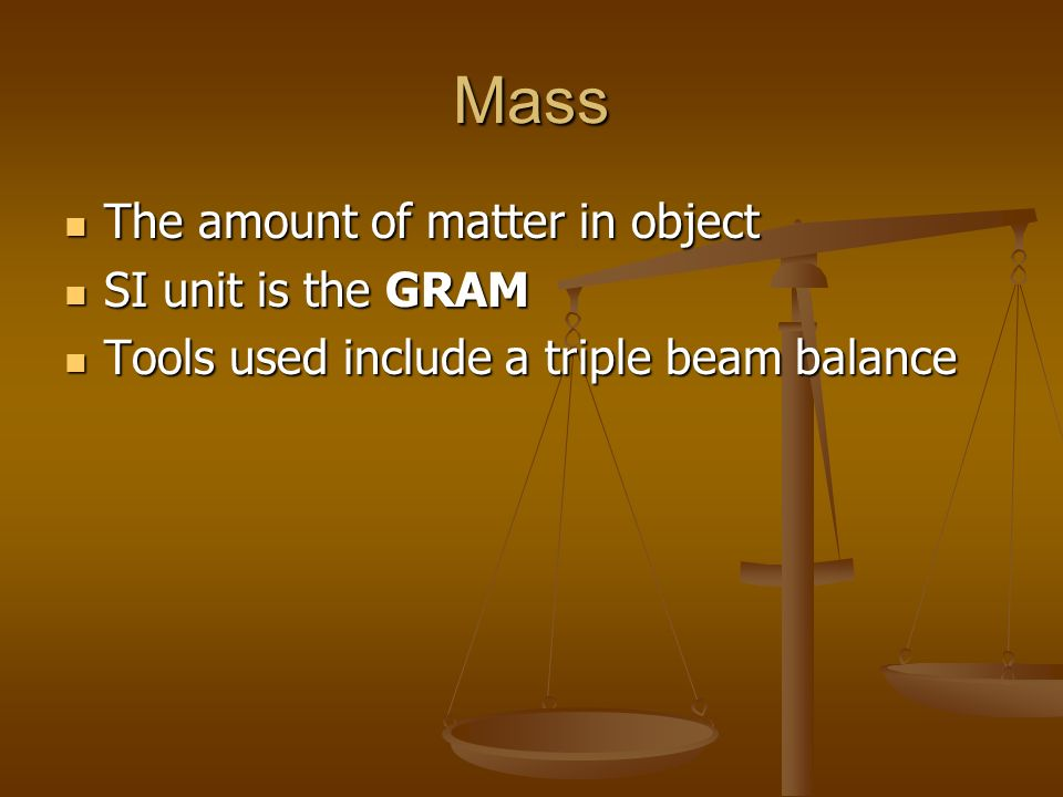 Mass The amount of matter in object The amount of matter in object SI unit is the GRAM SI unit is the GRAM Tools used include a triple beam balance To