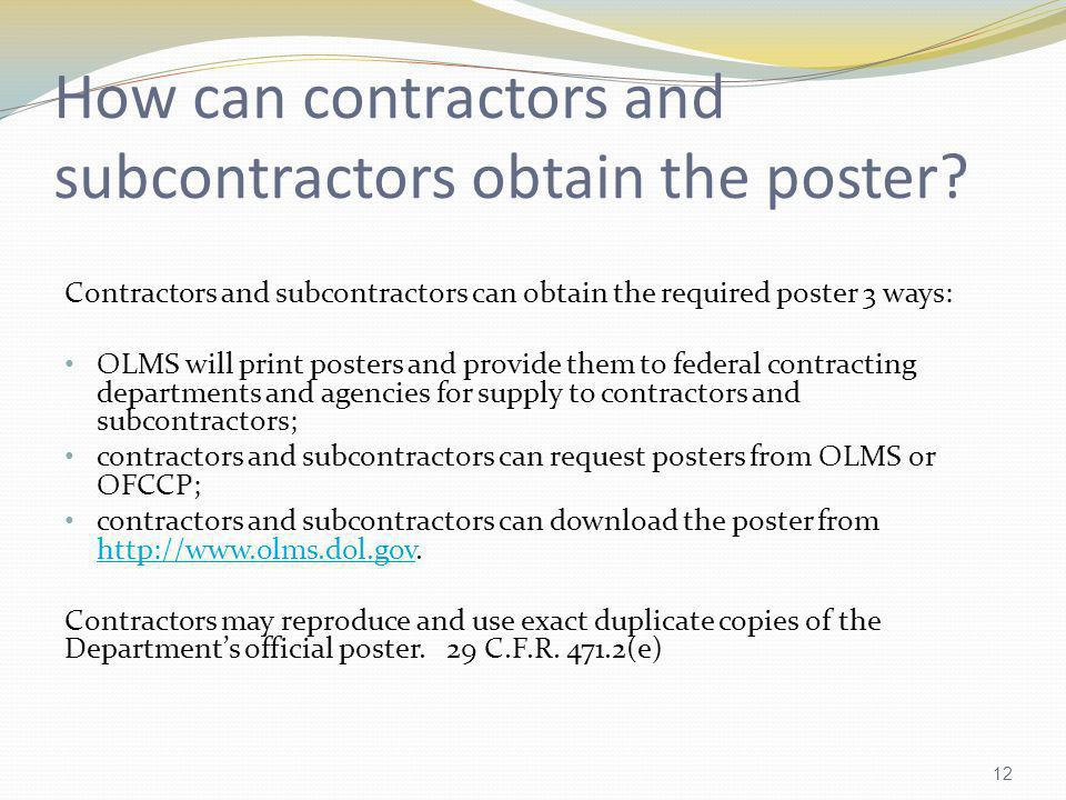 How can contractors and subcontractors obtain the poster? Contractors and subcontractors can obtain the required poster 3 ways: OLMS will print poster