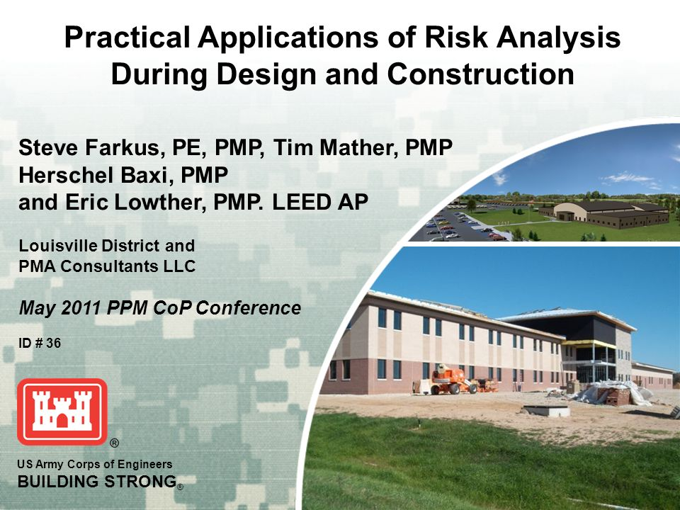 US Army Corps of Engineers BUILDING STRONG ® Practical Applications of Risk Analysis During Design and Construction Steve Farkus, PE, PMP, Tim Mather,