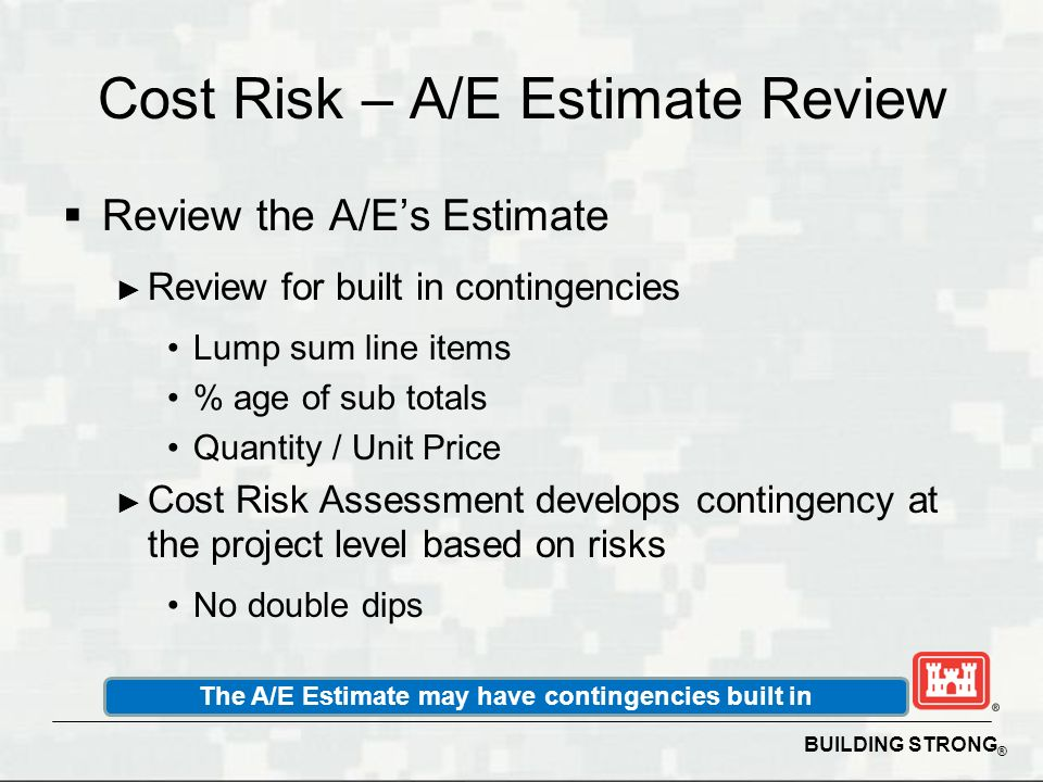 BUILDING STRONG ® Cost Risk – A/E Estimate Review Review the A/Es Estimate Review for built in contingencies Lump sum line items % age of sub totals Q