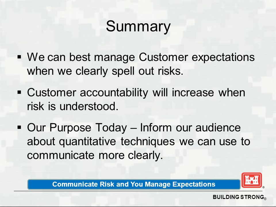 BUILDING STRONG ® Summary We can best manage Customer expectations when we clearly spell out risks. Customer accountability will increase when risk is