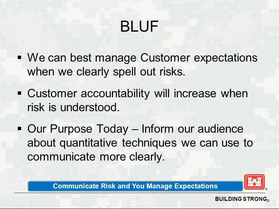BUILDING STRONG ® BLUF We can best manage Customer expectations when we clearly spell out risks. Customer accountability will increase when risk is un
