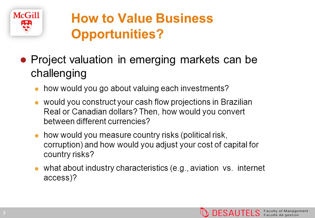 4 Main Issues Main issues arising when investing in EM recognizing costs and revenues in multiple currencies assessing country risk and incorporating them into discount rate country risk includes macroeconomic volatility, potential regulatory or political change, poorly defined property rights and enforcement mechanisms accounting for business volatility which is different from that of developed economy accounting for potential events, e.g., expropriation or currency devaluation These issues make project valuation in EM an art than a science