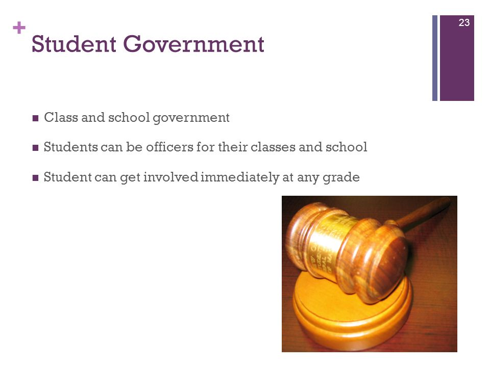 + Student Government Class and school government Students can be officers for their classes and school Student can get involved immediately at any gra