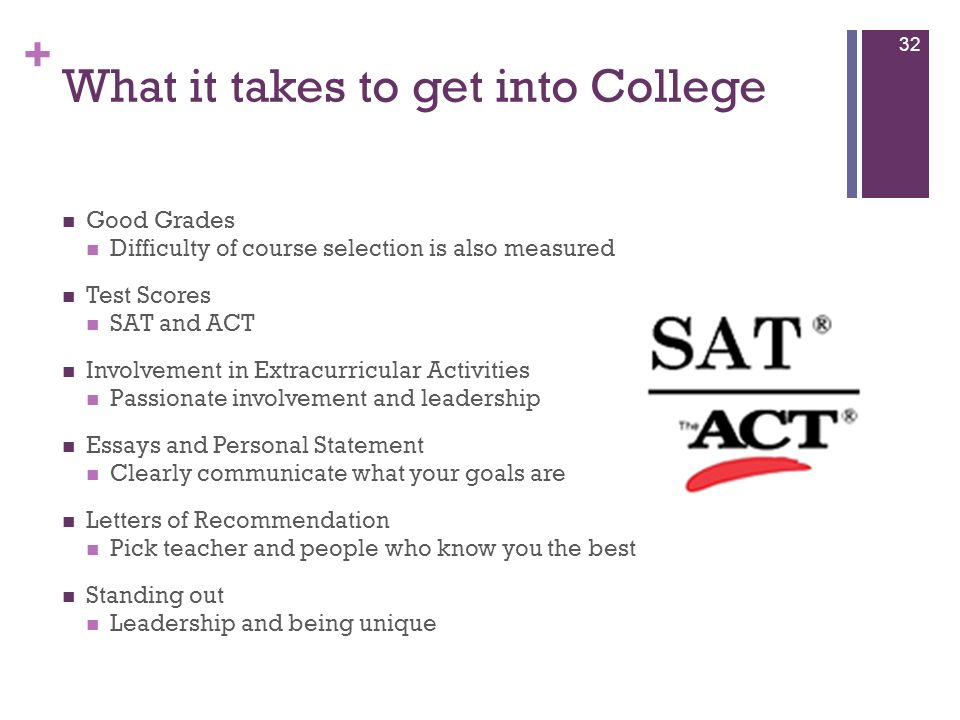 + What it takes to get into College Good Grades Difficulty of course selection is also measured Test Scores SAT and ACT Involvement in Extracurricular