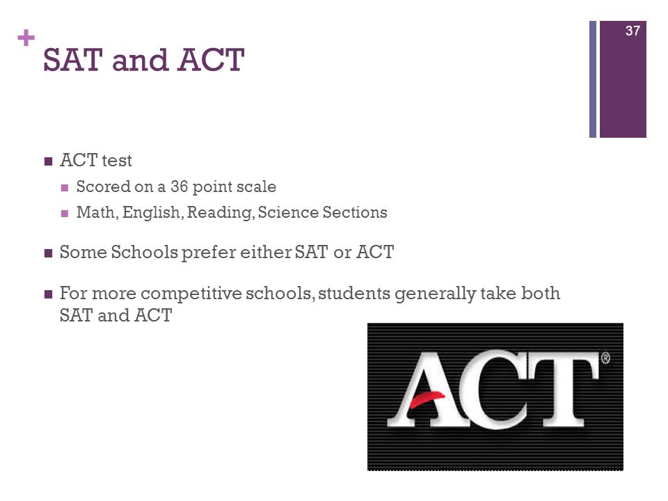 + SAT and ACT ACT test Scored on a 36 point scale Math, English, Reading, Science Sections Some Schools prefer either SAT or ACT For more competitive