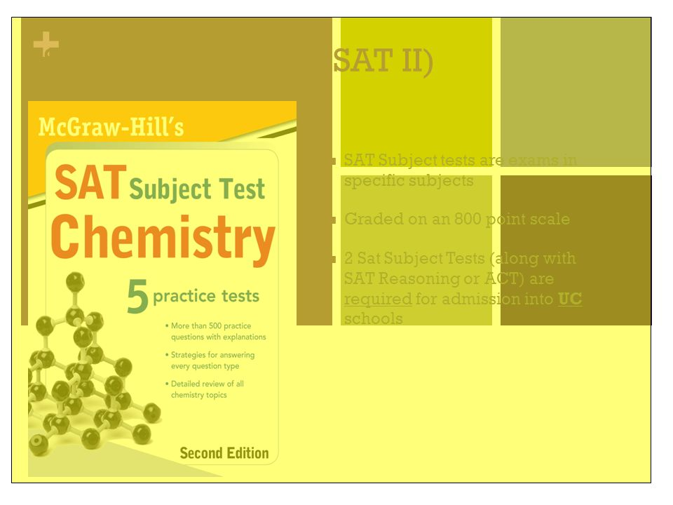 + SAT Subject Tests (SAT II) SAT Subject tests are exams in specific subjects Graded on an 800 point scale 2 Sat Subject Tests (along with SAT Reasoni