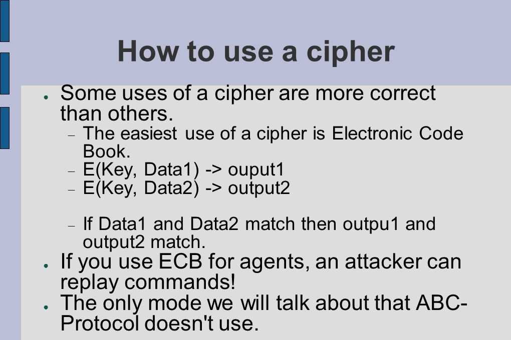How to use a cipher Some uses of a cipher are more correct than others. The easiest use of a cipher is Electronic Code Book. E(Key, Data1) -> ouput1 E