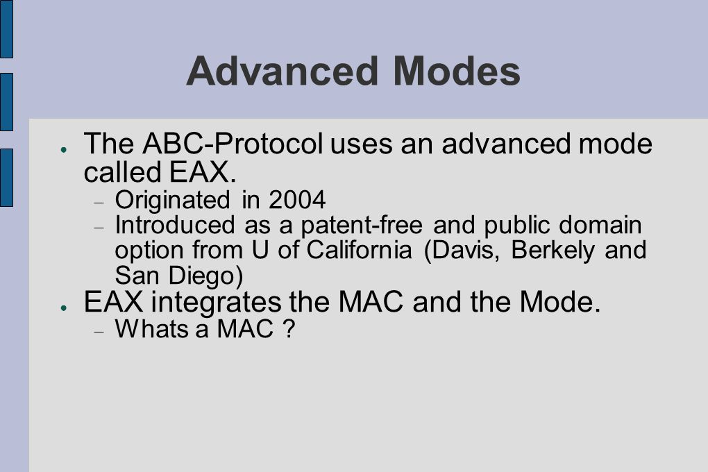 Advanced Modes The ABC-Protocol uses an advanced mode called EAX. Originated in 2004 Introduced as a patent-free and public domain option from U of Ca