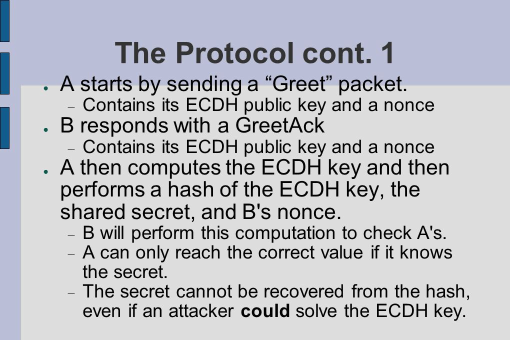 The Protocol cont. 1 A starts by sending a Greet packet. Contains its ECDH public key and a nonce B responds with a GreetAck Contains its ECDH public