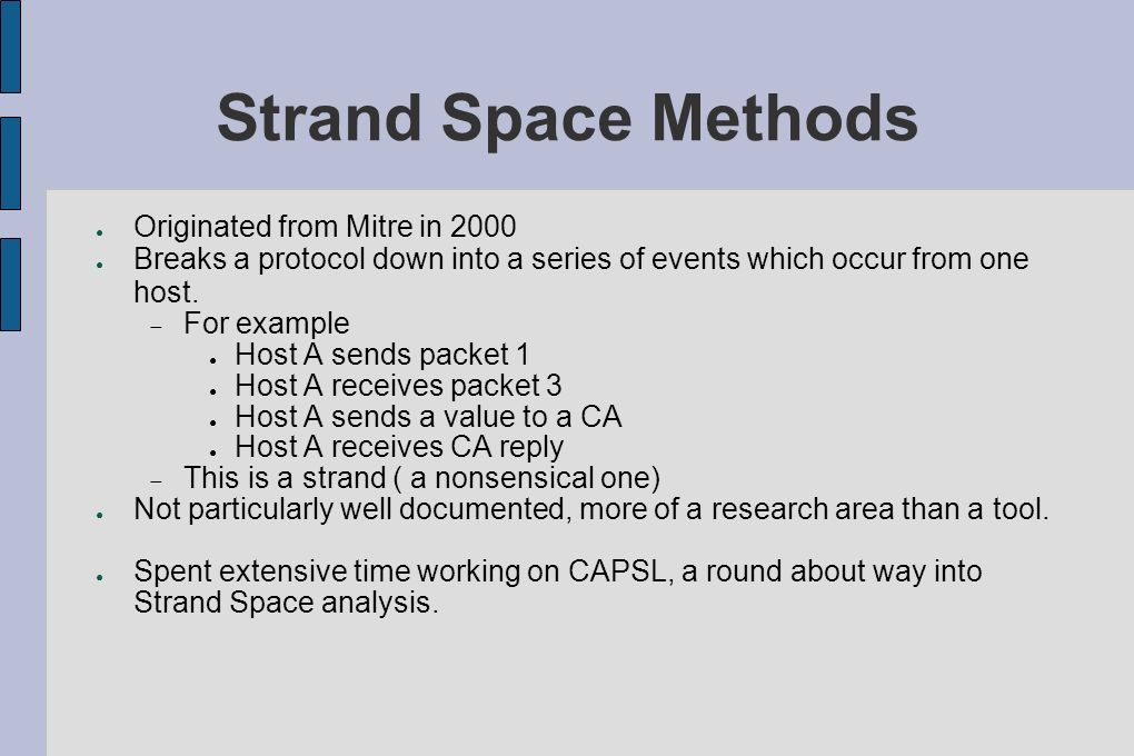 Strand Space Methods Originated from Mitre in 2000 Breaks a protocol down into a series of events which occur from one host. For example Host A sends