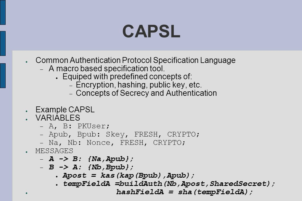 CAPSL Common Authentication Protocol Specification Language A macro based specification tool. Equiped with predefined concepts of: Encryption, hashing