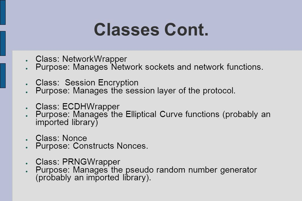 Classes Cont. Class: NetworkWrapper Purpose: Manages Network sockets and network functions. Class:Session Encryption Purpose: Manages the session laye