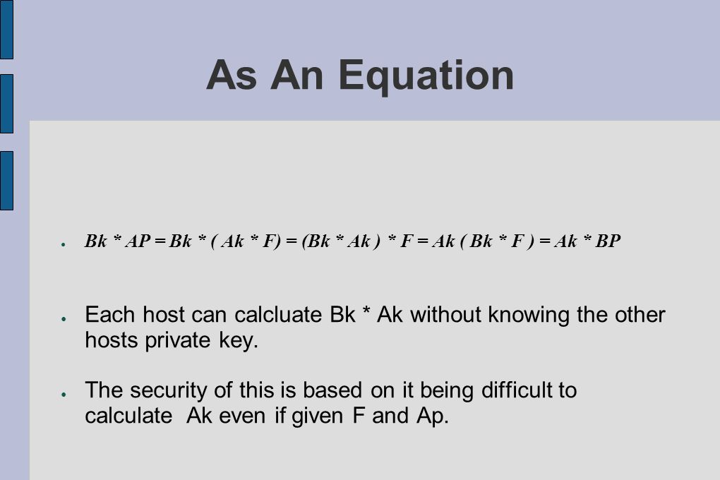 As An Equation Bk * AP = Bk * ( Ak * F) = (Bk * Ak ) * F = Ak ( Bk * F ) = Ak * BP Each host can calcluate Bk * Ak without knowing the other hosts pri