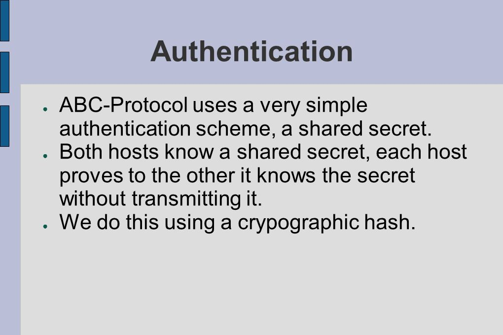 Authentication ABC-Protocol uses a very simple authentication scheme, a shared secret. Both hosts know a shared secret, each host proves to the other