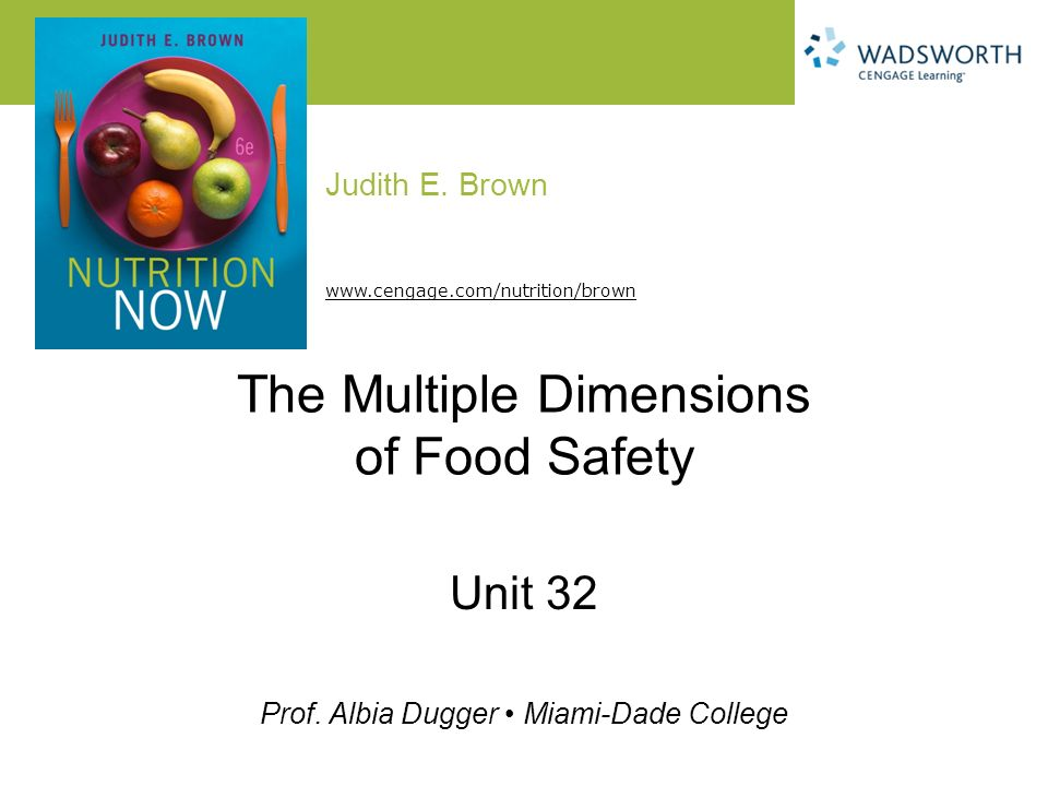 Judith E. Brown Prof. Albia Dugger Miami-Dade College www.cengage.com/nutrition/brown The Multiple Dimensions of Food Safety Unit 32