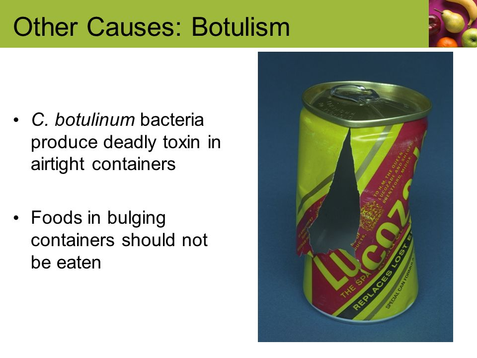 Other Causes: Botulism C. botulinum bacteria produce deadly toxin in airtight containers Foods in bulging containers should not be eaten