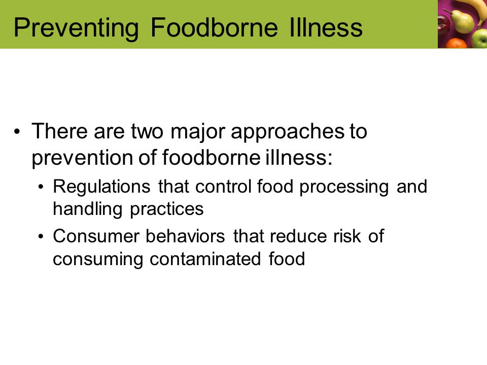 Preventing Foodborne Illness There are two major approaches to prevention of foodborne illness: Regulations that control food processing and handling practices Consumer behaviors that reduce risk of consuming contaminated food