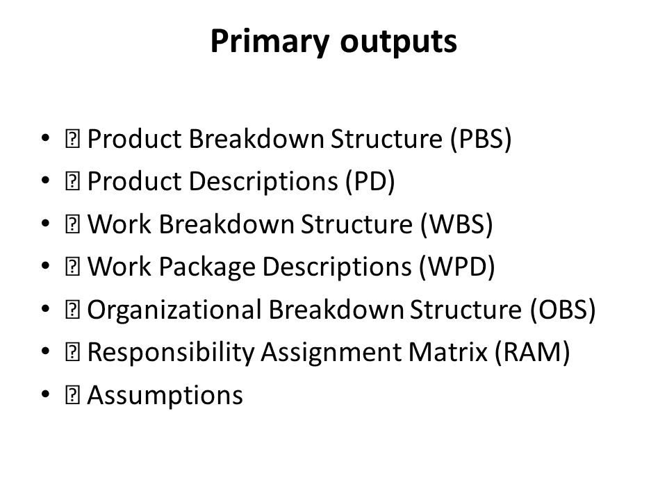 Primary outputs Product Breakdown Structure (PBS) Product Descriptions (PD) Work Breakdown Structure (WBS) Work Package Descriptions (WPD) Organizatio