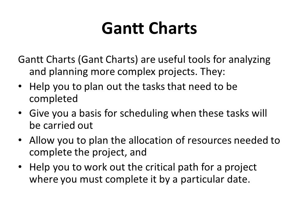 Gantt Charts Gantt Charts (Gant Charts) are useful tools for analyzing and planning more complex projects. They: Help you to plan out the tasks that n
