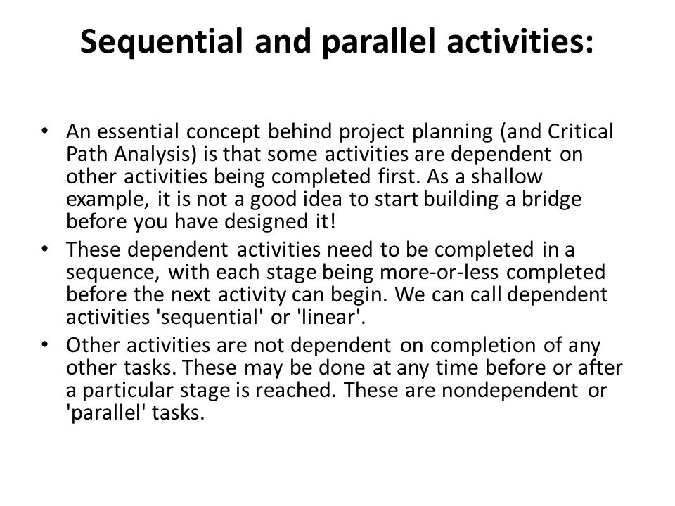 Sequential and parallel activities: An essential concept behind project planning (and Critical Path Analysis) is that some activities are dependent on