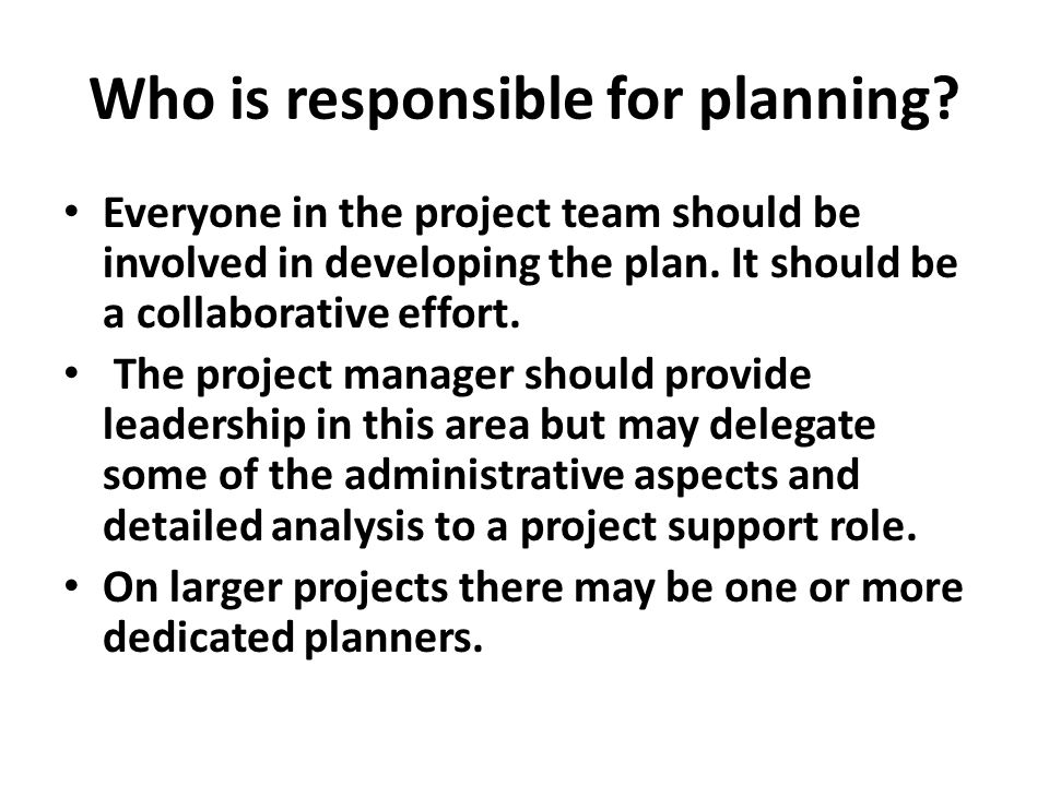 Who is responsible for planning? Everyone in the project team should be involved in developing the plan. It should be a collaborative effort. The proj
