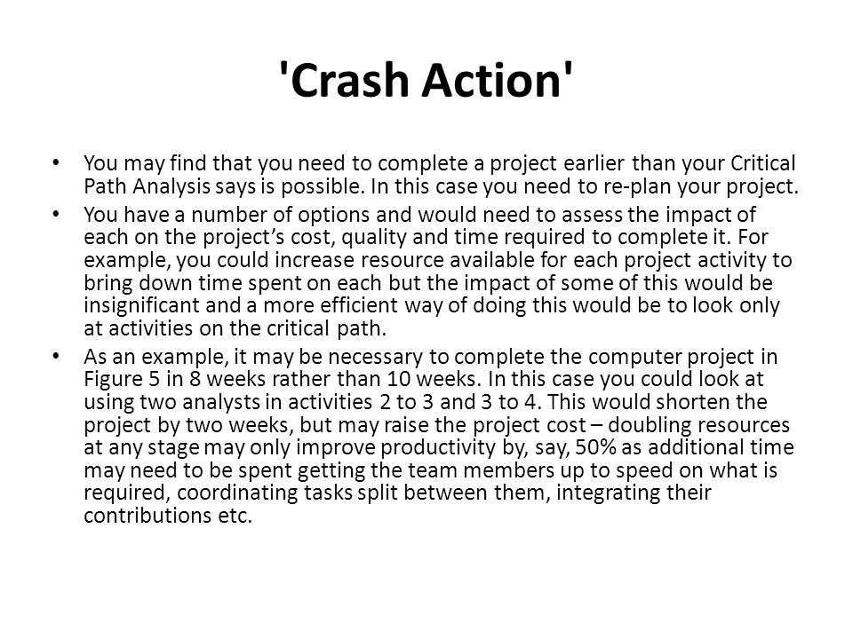 'Crash Action' You may find that you need to complete a project earlier than your Critical Path Analysis says is possible. In this case you need to re