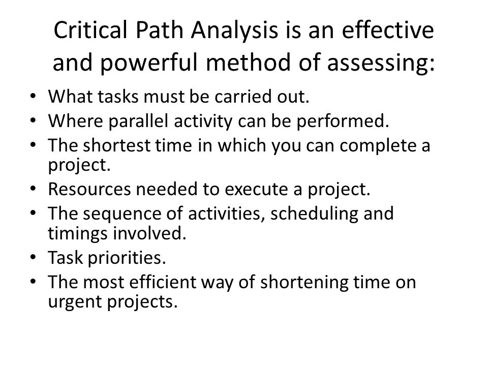 Critical Path Analysis is an effective and powerful method of assessing: What tasks must be carried out. Where parallel activity can be performed. The