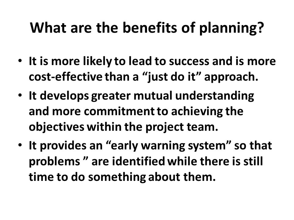 What are the benefits of planning? It is more likely to lead to success and is more cost-effective than a just do it approach. It develops greater mut