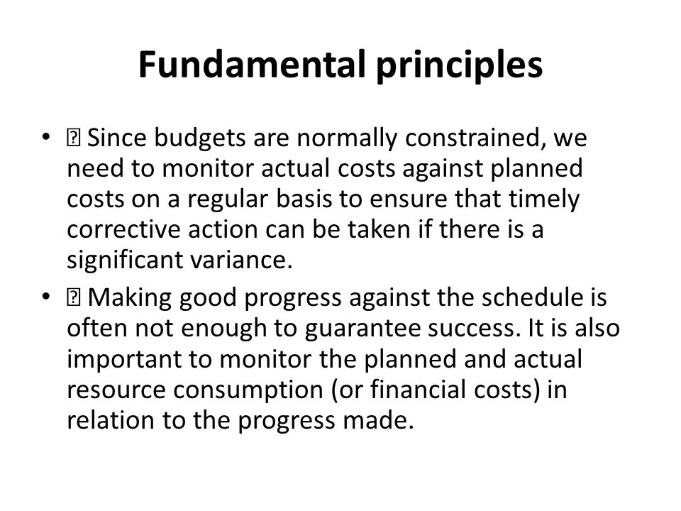 Fundamental principles Since budgets are normally constrained, we need to monitor actual costs against planned costs on a regular basis to ensure that