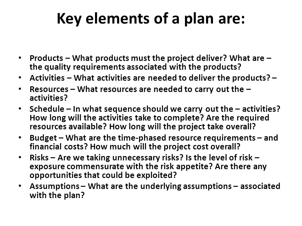 Key elements of a plan are: Products – What products must the project deliver? What are – the quality requirements associated with the products? Activ