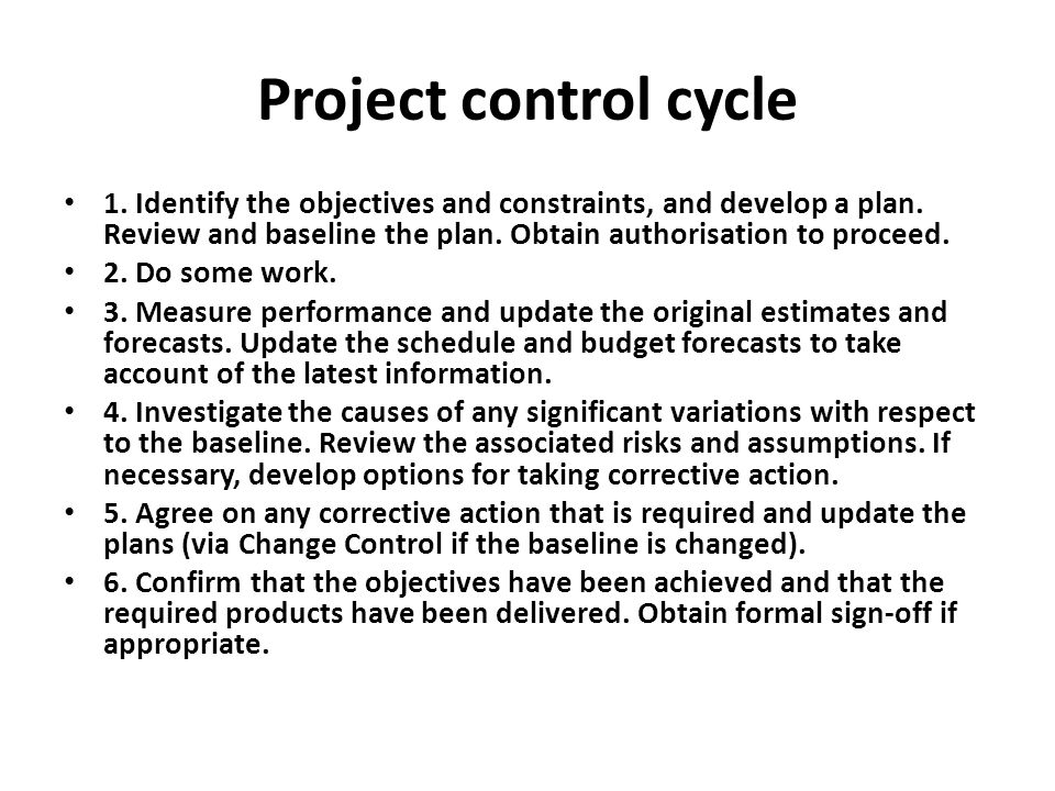 Project control cycle 1. Identify the objectives and constraints, and develop a plan. Review and baseline the plan. Obtain authorisation to proceed. 2