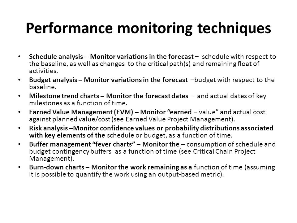 Performance monitoring techniques Schedule analysis – Monitor variations in the forecast – schedule with respect to the baseline, as well as changes t