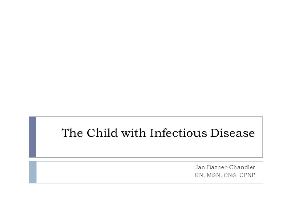 The Child with Infectious Disease Jan Bazner-Chandler RN, MSN, CNS, CPNP