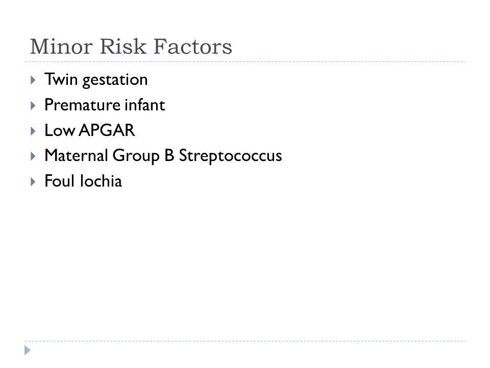 Minor Risk Factors Twin gestation Premature infant Low APGAR Maternal Group B Streptococcus Foul lochia