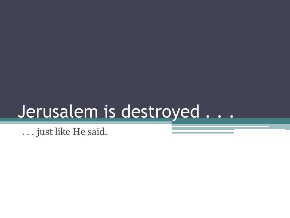 Jerusalem is destroyed...... just like He said.