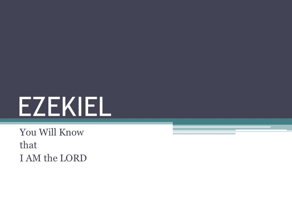 EZEKIEL You Will Know that I AM the LORD