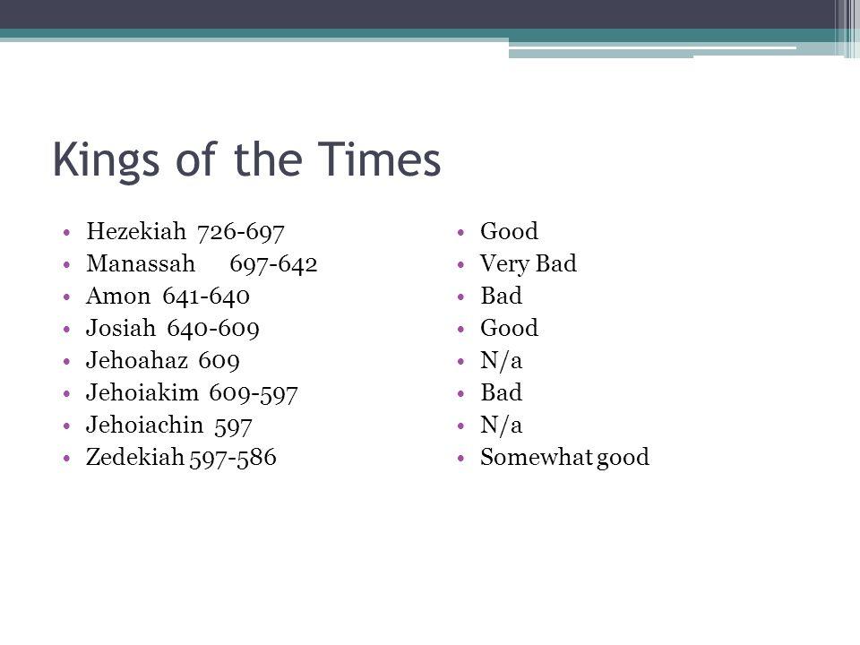 Kings of the Times Hezekiah 726-697 Manassah 697-642 Amon 641-640 Josiah 640-609 Jehoahaz 609 Jehoiakim 609-597 Jehoiachin 597 Zedekiah 597-586 Good V