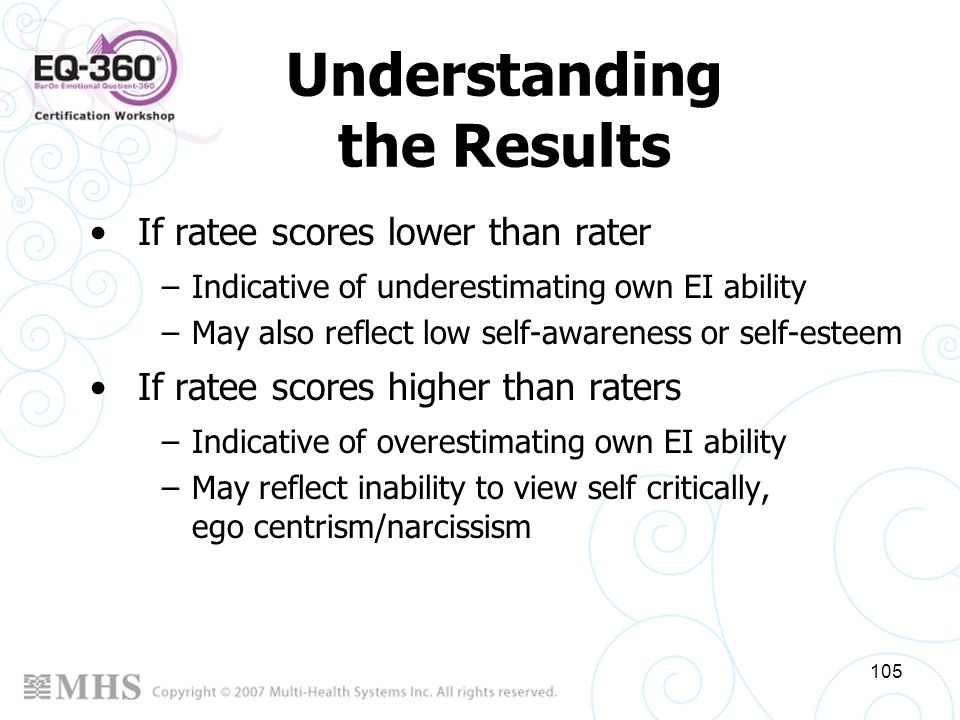 105 If ratee scores lower than rater –Indicative of underestimating own EI ability –May also reflect low self-awareness or self-esteem If ratee scores