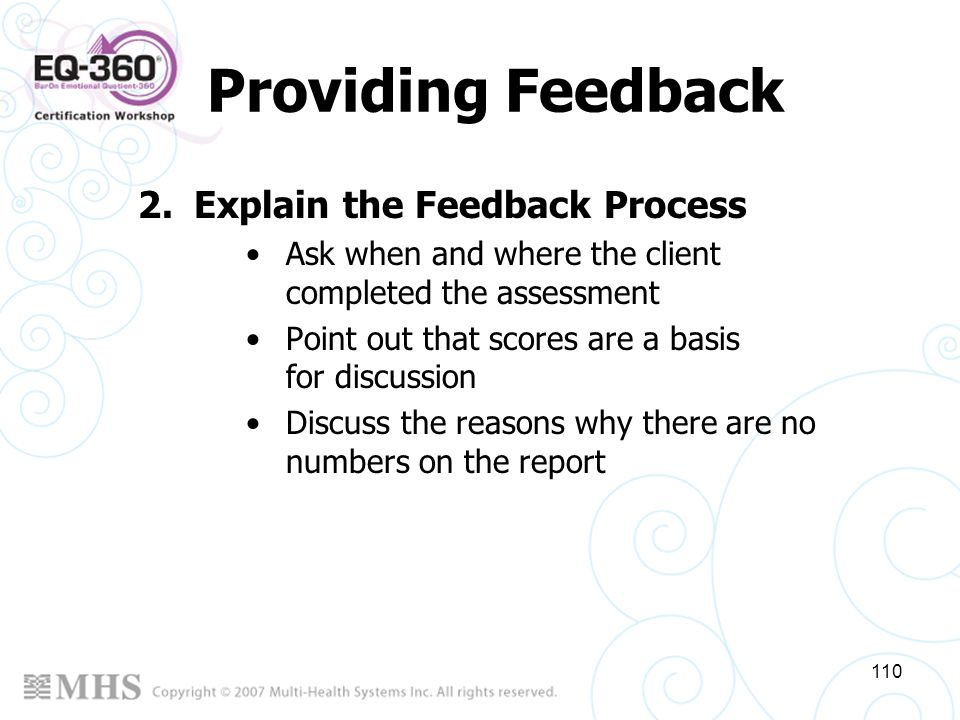 110 Providing Feedback 2.Explain the Feedback Process Ask when and where the client completed the assessment Point out that scores are a basis for dis