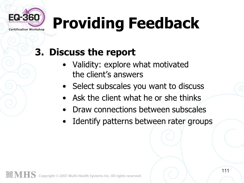 111 Providing Feedback 3.Discuss the report Validity: explore what motivated the clients answers Select subscales you want to discuss Ask the client w
